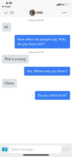 """China?: 6:19  .l5GE  Tinder  (1)  КIKI  Today at 4:35 PM  Hi  How often do people say """"Kiki,  do you love me?""""  Today at 6:07 PM  This is a song  Yes. Where are you from?  China  So you china fuck?  Send  New message...  O China?"""