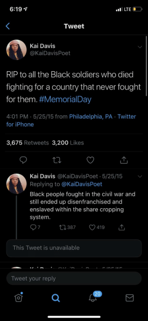 Dank, Iphone, and Memes: 6:19 V  Tweet  Kai Davis  @KaiDavisPoet  RIP to all the Black soldiers who died  fighting for a country that never fought  for them. #MemorialDay  4:01 PM 5/25/15 from Philadelphia, PA Twitter  for iPhone  3,675 Retweets 3,200 Likes  Kai Davis @KaiDavisPoet 5/25/15  Replying to @KaiDavisPoet  Black people fought in the civil war and  still ended up disenfranchised and  enslaved within the share cropping  system  387  419  7  This Tweet is unavailable  Tweet your reply R.I.P.🙏🏿 by SuperiorArab MORE MEMES