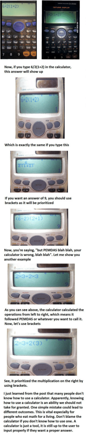 "It is about using the calculator.: 6-201+2)  Abs a  -  hypsin cos tan  CL ENG  CLR  DEL AC  7 8 9 DEL AC  Now, if you type 6/2(1+2) in the calculator,  this answer will show up  Which is exactly the same if you type this  If you want an answer of 9, you should use  brackets as it will be prioritized  prioritized se  62) C2+1  Now, you're saying, ""but PEMDAS blah blah, your  calculator is wrong, blah blah"". Let me show you  another example  As you can see above, the calculator calculated the  operations from left to right, which means it  followed PEMDAS or whatever you want to call it.  Now, let's use brackets  23+2(3)  See, it prioritized the multiplication on the right by  using brackets.  I just learned from the post that many people don't  know how to use a calculator. Apparently, knowing  how to use a calculator is an ability we should not  take for granted. One simple mistake could lead to  different outcomes. This is vital especially for  people who eat math for a living. Don't blame the  calculator if you don't know how to use one. A  calculator is just a tool, it is still up to the user to  input properly if they want a proper answer.  outcomes. Thil ita It is about using the calculator."