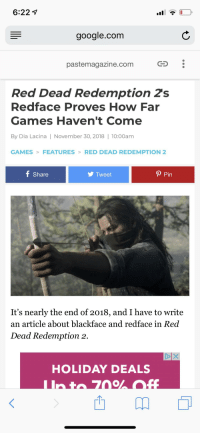 Facepalm, Google, and Games: 6:22  google.com  pastemagazine.com  Red Dead Redemption 2s  Redface Proves How Far  Games Haven't Come  By Dia Lacina | November 30, 2018 | 10:00am  GAMESFEATURESRED DEAD REDEMPTION 2  f Share  y Tweet  P Pin  It's nearly the end of 2018, and I have to write  an article about blackface and redface in Red  Dead Redemption 2.  HOLIDAY DEALS  西卬。