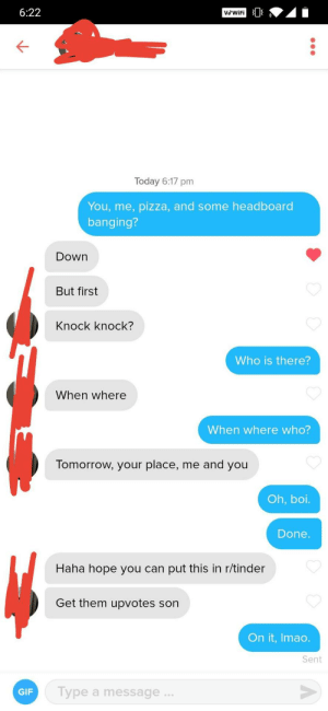 She is one of us.: 6:22  VSWIFI 3  Today 6:17 pm  You, me, pizza, and some headboard  banging?  Down  But first  Knock knock?  Who is there?  When where  When where who?  Tomorrow, your place, me and you  Oh, boi.  Done.  Haha hope you can put this in r/tinder  Get them upvotes son  On it, Imao.  Sent  Type a message...  GIF She is one of us.