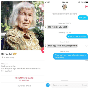 Fucking, Gif, and Ugly: 6:24 AM  Barb  YOU MATCHED WITH BARB ON 4/10/18  Hell yea  Yesterday 12:16 PM  The fuck do you want  Yesterday 3:31 PM  What's your problem  Today 1:49 AM  Your ugly face. Its fucking horrid  Today 4:37 AM  Barb, 22  Wow barb go have a heart attack or  something  5 miles away  Sent  Not 22.  It's been awhile  Double your age and that's how many cocks  I've sucked.  RECOMMEND BARB  TO A FRIEND  GIF  Type a message  Send  REPORT BARB I think Ive found the one