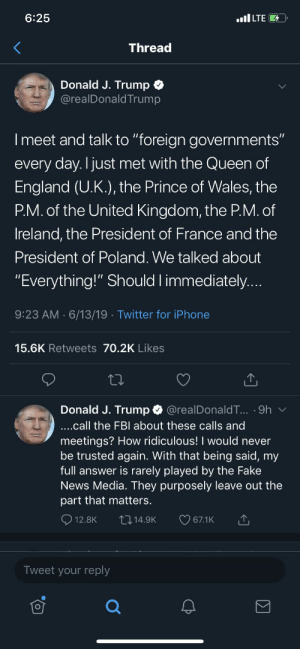 """England, Facebook, and Fake: 6:25  ilLTE  Thread  Donald J. Trump  @realDonald Trump  I meet and talk to """"foreign governments""""  every day. I just met with the Queen of  England (U.K.), the Prince of Wales, the  P.M. of the United Kingdom, the P.M. of  Ireland, the President of France and the  President of Poland. We talked about  """"Everything!"""" Should I immediately....  9:23 AM 6/13/19 Twitter for iPhone  15.6K Retweets 70.2K Likes  Donald J. Trump  @realDonaldT... 9h  ....call the FBI about these calls and  meetings? How ridiculous! I would never  be trusted again. With that being said, my  full answer is rarely played by the Fake  News Media. They purposely leave out the  part that matters.  12.8K  67.1K  114.9K  Tweet your reply Not Facebook but... (deleted other lost and added the 2nd part of the tweet)"""