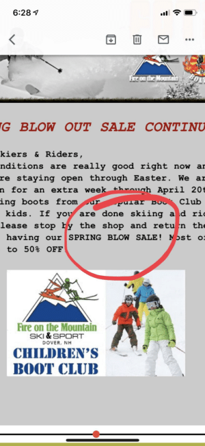 Club, Easter, and Fire: 6:28 1  G BLOW OUT SALE CONTINU  kiers & Riders  nditions are really good right now ar  re staying open through Easter. We ar  n for an extra week throah April 20t  ing boots fromp  Club  kids. If yoy are done skiing ad ri  lease stop by the shop and retu'n the  having our SPRING BLOW SALE!  to 50% OFF  Nost  Fire on the Mountain  SKI & SPORT  DOVER, NH  CHILDREN'S  BOOT CLUB A sale of sorts..