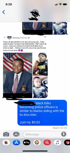 Comments like this just keep it going.: 6:29  <  Wednesday at 9:15 AM  From a 18 year old kid to a 24 year old young man, Today  marks 6 years I've been in law enforcement.. GOD I owe it all  to you, I pray you continue to protect me & allow me to  shine my light. Falling in love with Jesus truly was the best  thing I've ever done!  FRIRE HAN  black folks  becoming police officers is  similar to blacks siding with the  ku klux klan.  Just my $0.02  Read 6:29 AM  iMessage  Pay Comments like this just keep it going.