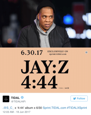 "Beyonce, Billboard, and Bruh: 6.30.17RCLOSIVILY mN  6  sprint.tidal.com  JAY:Z  4:44  TIDAL Sprint  TIDAL  @TIDALHiFi  Follow  . @s_c-x '4:44, album x 6/30 Sprint.TIDAL.com #TIDALXSprint  12:03 AM- 19 Jun 2017 the-movemnt:  Jay Z confirms what the internet already knew: '4:44' is his next album and it's coming very soonIt took the internet approximately no time at all to figure out what was behind the mysterious ""4:44"" campaign.Coding sleuths at Kanye to the People found traces of Jay Z's streaming service Tidal in the web code. Instagram posts from producers Swizz Beats and Zaytoven confirmed Brooklyn's finest was in the studio. Sunday, the news was made official: Jay Z has a new album on the way, and it's coming on June 30.The rapper — and father of newborn twins — shared the announcement via a new commercial on his Tidal streaming service, as Sunday ticked over to midnight Monday morning. Read more (6/19/17)follow @the-movemnt  bruh"