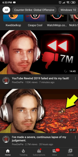 Yeah this thumbnail looks fine: 6:33 PM  56  Counter-Strike: Global Offensive  Windows 10  All  ay.  Kwebbelkop  WatchMojo.co... Nick's S  Ceapa Cool  17M  C 14:45  YouTube Rewind 2019 failed and its my fault!  PewDiePie · 153K views · 7 minutes ago  31:31  I've made a severe, continuous lapse of my  judgement.  PewDiePie · 2.7M views · 20 hours ago  9+  Trending  Subscriptions  Inbox  Library  Home Yeah this thumbnail looks fine