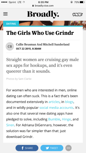 Dating, Girls, and Online Dating: 6:35 PM  a broadly.vice.com  o Sprint LTE  Broadly. C  DATING  The Girls Who Use Grindr  Callie Beusman And Mitchell Sunderland  св  OCT 22 2015, 8:30AM  Straight women are cruising gay male  sex apps for hookups, and it's even  queerer than it sounds.  Photos by Sam Clarke  For women who are interested in men, online  dating can often suck. This is a fact that's been  documented extensively in articles, in blogs,  and in wildly popular social media accounts. It's  also one that several new dating apps have  pledged to solve, including Bumble, Hinge, and  Siren. For Adriana DiGennaro, however, the  solution was far simpler than that: just  download Grindr.  f SHARE  TWEET slimecourse: discourseful:   revolutionarygays: this is undoubtedly the absolute worst thing i have ever read with my own two eyes. i'm ready to die now  straight girls trying to hook up with men by invading gay spaces: q/eerer than you think….   sometimes i forget that straight women are just as homophobic as straight men