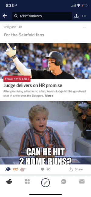 For the Yankee fans: 6:381  a r/NYYankees  u/Kyjant 4h  For the Seinfeld fans  FINAL: NYY 5, LAD 1  Judge delivers on HR promise  After promising a homer to a fan, Aaron Judge hit the go-ahead  shot in a win over the Dodgers. More  CAN HE HIT  2HOMERUNS  292  20  Share For the Yankee fans