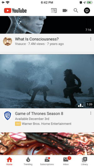 Oh look just in time for the holidays!: 6:42 PM  YouTube  7:16  What Is Consciousness?  Vsauce 7.4M views 7 years ago  1:09  Game of Thrones Season 8  UB  Available December 3rd  Ad Warner Bros. Home Entertainment  Trending  Subscriptions  Inbox  Library  Home Oh look just in time for the holidays!