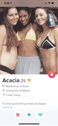 Good, Miami, and Marketing: 6:46  Acacia 25  Marketing at Eaze  University of Miami  O 1 mile away  I'm the good thing small packages  come in. I think I found the one