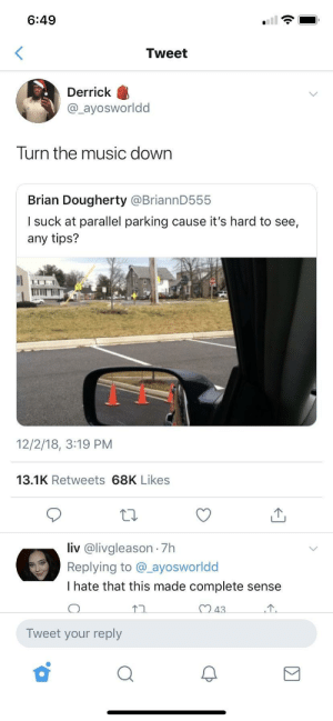 Dank, Memes, and Music: 6:49  Tweet  Derrick  @_ayosworldd  Turn the music down  Brian Dougherty @BriannD555  l suck at parallel parking cause it's hard to see,  any tips?  12/2/18, 3:19 PM  13.1K Retweets 68K Likes  liv @livgleason -7h  Replying to @_ayosworldd  I hate that this made complete sense  Tweet your reply Can't park by r2kicks MORE MEMES