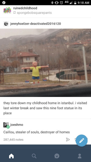Caillou, Saw, and Winter: 6  4G9:18 AM  ruinedchildhood  spongebobsquarepants  jennyhoelzer-deactivated2016120  they tore down my childhood home in istanbul. i visited  last winter break and saw this nine foot statue in its  place  joeshmo  Caillou, stealer of souls, destroyer of homes  287,445 notes Stealer of souls