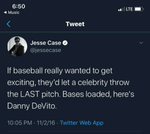 pitch: 6:50  LTE  ( Music  Tweet  Jesse Case O  @jessecase  If baseball really wanted to get  exciting, they'd let a celebrity throw  the LAST pitch. Bases loaded, here's  Danny DeVito.  10:05 PM · 11/2/16 · Twitter Web App