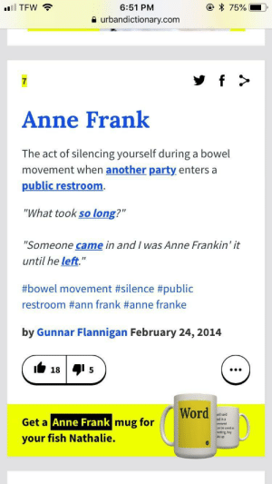 "Anne Frank's secret dirty jokes rediscovered (2018).: 6:51 PM  a urbandictionary.com  7  Anne Frank  The act of silencing yourself during a bowel  movement when another party enters a  public restroom  ""What took so long?""  ""Someone came in and I was Anne Frankin' it  until he left.""  #bowel movement #silence #public  restroom #ann frank #anne franke  by Gunnar Flannigan February 24, 2014  18  5  mug for  aid in a  Get a  Anne Frank  be used as  reeting, hey  your fish Nathalie.  up Anne Frank's secret dirty jokes rediscovered (2018)."