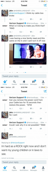 Children, Family, and Verizon: 6:52 PM  23%,  ooooo Verizon LTE  Tweet  jake HENRIKLUNDQVIST 37m  @Verizon Support  i think my cable box  broke  Verizon Support  @VerizonSupp... 32m  v  verizon What is it doing to make you think that?  ARMD  jake @HENRIKLUNDQVIST 28m  I was having a nice family meal and this  came on the tv and I cant turn it off now  13  Tweet your reply  Home  Explore Notifications  Messages  Me   23%,  D  6:52 PM  oo Verizon LTE  Tweet  Verizon Support  VerizonSupp  23m  v  Verizon  Can you remove the power cord from  your Cable box for 15 seconds then  restore the power. ADFM  jake @HENRIKLUNDQVIST 23m  No i cant  Verizon Support  @Verizon Supp  20m  Verizon  Could ask why it is not possible? RMD  jake  HENRIKLUNDQVIST  Replying to averizonSupport  Im hard as a ROCK right now and l don't  want my young children or in laws to  See  513117 A 22 PMA  Tweet your reply  Explore Notifications  Messages  Me  Home This app is incredible sometimes https://t.co/QqmTpCYFZR