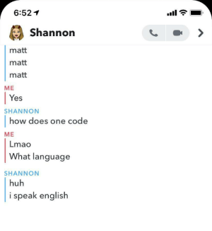 Well we all start somewhere…: 6:52  Shannon  matt  matt  matt  ME  Yes  SHANNON  how does one code  ME  Lmao  What language  SHANNON  huh  i speak english Well we all start somewhere…