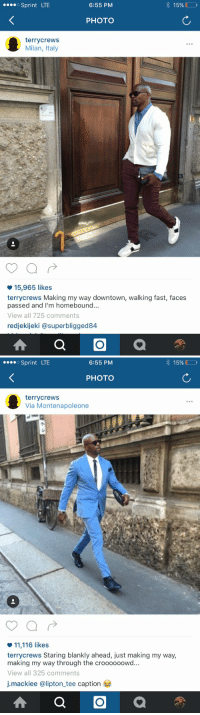 Bro Terry Crews a fool 😭: 6:55 PM  o Sprint LTE  15%  PHOTO  terry crews  Milan, Italy  15,965 likes  terry crews Making my way downtown, walking fast, faces  passed and I'm homebound...  View all 725 comments  redjekijeki asuperbligged84   6:55 PM  o Sprint LTE  15%  PHOTO  terry crews  Via Montenapoleone  11,116 likes  terry crews Staring blankly ahead, just making my way,  making my way through the croooooowd...  View all 325 comments  j.mackiee @lipton tee caption Bro Terry Crews a fool 😭