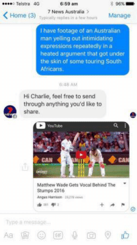 Charlie, Gif, and News: 6:59 am  o Telstra 4G  96%  K Home (3)  Typically replies in a few hours  Manage  7 News Australia  I have footage of an Australian  man yelling out intimidating  expressions repeatedly in a  heated argument that got under  the skin of some touring South  Africans.  6:48 AM  Hi Charlie, feel free to send  through anything you'd like to  share  Matthew Wade Gets Vocal Behind The  Stumps 2016  Angus Harrison  412  Type a message.  GIF Niceeee Garrrryyy  -Charlie Cooper-