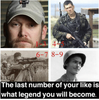Memes, Survivor, and American Sniper: 6-7 8-9  The last number of your like is  what legend you will become. - Likes: 1-3 Chris Kyle (American Sniper) - Likes: 4-5 Marcus Luttrell (Lone Survivor) - - Likes: 6-7 Carlos Hathcock (White Feather) - Likes: 8-9 Desmond Doss (Hacksaw Ridge) - **Anyone 0 or 10 can be Chris Kyle or Desmond Doss! You can pick!** - This is a post I made. So if you you use it; please give me credit @militaryposts.inc . this post is to have some fun. If y'all enjoy this post I can make more! Let me know y'all! And comment who y'all become below! 👇👇 - - ChrisKyle MarcusLuttrell CarlosHathcock DesmondDoss AmericanSniper LoneSurvivor HacksawRidge NavySEAL Marines Army Military USA