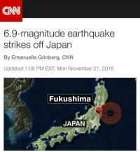 (CNN) - A tsunami warning is in effect for Japan's Fukushima and Miyagi Prefectures after a 6.9-magnitude Earthquake struck off Honshu at 5:59 a.m. Tuesday (3:59 p.m. Monday ET). Japanese authorities urged residents of those northeast coastal areas to leave immediately for higher ground and to not return until warnings had been lifted. Tsunami waves of 1-3 meters (3-10 feet) are possible, according to the US Geological Survey, which said the quake struck 37 kilometers (23 miles) east-southeast of Namie at a depth of 11.4 kilometers (7 miles). Two aftershocks were reported by USGS, one 5.4 and one 4.8. 👀🙏 (@CNN) WSHH: 6.9-magnitude earthquake  strikes off Japan  By Emanuella Grinberg, CNN  Updated 7:08 PM EST Mon November 21, 2016  Fukushima  JAPAN (CNN) - A tsunami warning is in effect for Japan's Fukushima and Miyagi Prefectures after a 6.9-magnitude Earthquake struck off Honshu at 5:59 a.m. Tuesday (3:59 p.m. Monday ET). Japanese authorities urged residents of those northeast coastal areas to leave immediately for higher ground and to not return until warnings had been lifted. Tsunami waves of 1-3 meters (3-10 feet) are possible, according to the US Geological Survey, which said the quake struck 37 kilometers (23 miles) east-southeast of Namie at a depth of 11.4 kilometers (7 miles). Two aftershocks were reported by USGS, one 5.4 and one 4.8. 👀🙏 (@CNN) WSHH