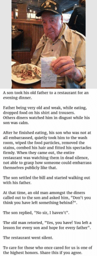 "Definitely, Food, and Old Man: 6  A son took his old father to a restaurant for an  evening dinner.  Father being very old and weak, while eating,  dropped food on his shirt and trousers.  Others diners watched him in disgust while his  son was calm.  After he finished eating, his son who was not at  all embarrassed, quietly took him to the wash  room, wiped the food particles, removed the  stains, combed his hair and fitted his spectacles  firmly. When they came out, the entire  restaurant was watching them in dead silence,  not able to grasp how someone could embarrass  themselves publicly like that.  The son settled the bill and started walking out  with his father.  At that time, an old man amongst the diners  called out to the son and asked him, ""Don't you  think you have left something behind?""  The son replied, ""No sir, I haven't"".  The old man retorted, ""Yes, you have! You left a  lesson for every son and hope for every father""  The restaurant went silent.  To care for those who once cared for us is one of  the highest honors. Share this if you agree."