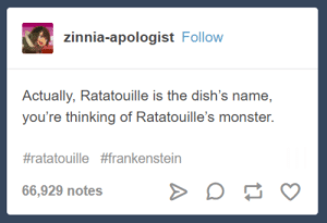 Monster, Ratatouille, and Frankenstein: (6  Actually, Ratatouille is the dish's name,  you're thinking of Ratatouille's monster.  #ratatouille #frankenstein  66,929 notes Beware for I am fearless, and therefore delicious.