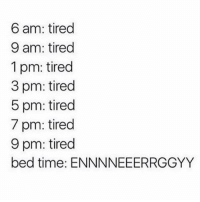 Time, MeIRL, and Tired: 6 am: tired  9 am: tired  1 pm: tired  3 pm: tired  5 pm: tired  7 pm: tired  9 pm: tired  bed time: ENNNNEEERRGGYY Meirl