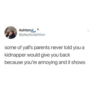 Dank, Parents, and Never: 6  Ashtong  @playboiashton  some of yall's parents never told you a  kidnapper would give you back  because you're annoying and it shows My parents told me on repeat