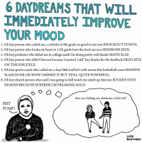 "Memes, 🤖, and Art: 6 DATDREAMS THAT WILL  IMMEDIATELY IMPROVE  YOUR MOOD  1. Oh hey person who called me a crybaby in 8th grade so good to see you KNOCKOUT PUNCH  2. Oh hey person who broke my heart in 11th grade how the heck are you SHINBONE KICK.  3. Oh hey professor who failed me in college math I'm doing pretty well thanks MATH SLAP  4. Oh hey person who didn't hire me because I seemed ""odd"" hey thanks for the feedback FROG BITE  ON THE KNUCKLE.  S. Oh hey sports coach who called me a lazy little loaf let's walk across this basketball court MASSIVE  SLAM DUNK OK WOW I MISSED IT BUT STILL QUITE POWERFUL.  6. Oh hey church person who said I was going to hell watch me climb up this tree SUCKED INTO  HEAVEN BECAUSE SURPRISE IM FREAKING HOLY.  o o o o  Are you kicking my shin bone a little bit  FIST  PUMP  LORD  BIRTHDAY art drawing illo illustrations ink sketch humor comedy cartoon instaart kunst modernart cartoonist contemporaryart instacool mood comics advice"