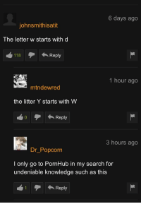 Truly undeniable knowledge: 6 days ago  johnsmithisatit  The letter w starts with d  118  1 hour ago  mtndewred  the litter Y starts with W  0Reply  3 hours ago  Dr_Popcorn  I only go to PornHub in my search for  undeniable knowledge such as this  1Reply Truly undeniable knowledge