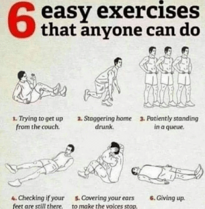 Drunk, Couch, and Exercise: 6  easy exercises  Othat anyone can do  1. Trying to get up  from the couch.  a. Staggering home  drunk.  3. Patiently standing  in a queue.  4. Checking if your . Covering your ears 6. Giving up.  feet are still there, to make the voices stop Exercise chart anyone can complete