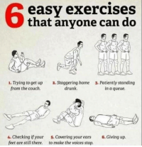 Drunk, Couch, and Home: 6  easy exercises  that anvone can do  1. Trying to get up  from the couch.  2. Staggering home  drunk.  3. Patiently standing  in a queue.  4. Checking if your  feet are still there.  5. Covering your ears  to make the voices stop.  6. Giving up. meirl