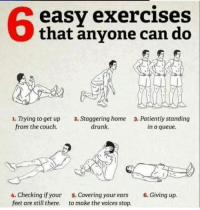 Drunk, Couch, and Home: 6  easy exercises  that anvone can do  1. Trying to get up  from the couch.  2. Staggering home  drunk  3. Patiently standing  in a queue.  4. Checking if your  feet are still there.  5. Covering your ears  to make the voices stop.  6. Giving up. meirl