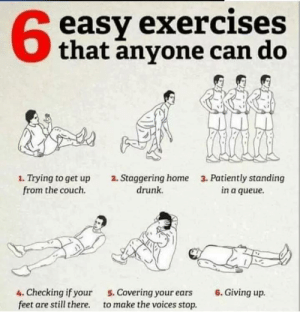 Drunk, Couch, and Exercise: 6  easy exercises  that anyone can do  1. Trying to get up  from the couch.  2. Staggering home  drunk.  3. Patiently standing  in a queue.  4. Checking if your  feet are still there.  5. Covering your ears  to make the voices stop.  6. Giving up. Exercise! (i.imgur.com)