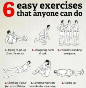 Dank, Drunk, and Memes: 6  easy exercises  that anyone can do  1. Trying to get up  from the couch.  2. Staggering home  drunk.  3. Patiently standing  in a queue.  4. Checking if your  feet are still there.  5. Covering your ears  to make the voices stop.  6. Giving up. meirl by chrisunplugged FOLLOW HERE 4 MORE MEMES.