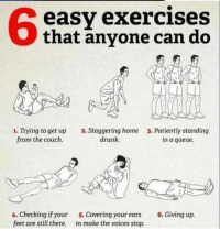 Drunk, Couch, and Home: 6  easy exercises  that anyone can do  . Trying to get up 2. Staggering home 3. Patiently standing  from the couch.  drunk.  in a queue.  4. Checking if your  feet are still there.  5. Covering your ears  to make the voices stop.  6. Giving up.