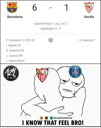 Barcelona, Finals, and Memes: 6  FCB  Barcelona  Sevilla  Quarter-finals Leg 2 of 2  Aggregate: 6-3  P. Coutinho 13' (P), 53'  l. Rakitić 31  S. Roberto 54  L. Suárez 89'  L. Messi 90+2  G. Arana 67  GERM  ORGANIZATION  O@AZRORGANIZATION  I KNOW THAT FEEL BRO! After Barcelona smashed Sevilla yesterday, PSG knows the feeling 😄👎😑