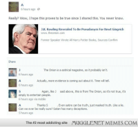 """Books, Harry Potter, and Memes: 6 hours ago  Really? Wow, I hope this proves to be true since I shared this. You never know.  J.K. Rowling Revealed To Be Pseudonym For Newt Gingrich  www.theonion.com  AAKFormer Speaker Wrote All Harry Potter Books, Sources Confirm  Share  The Onion is a satirical magazine, so it probably isn't.  6 hours ago  Actually, more evidence is coming out about it. Time will tell  6 hours ago  Again, like J  said above, this is from The Onion, so it's not true, it's  simply to entertain people.  6 hours ago via mobile  Thanks S  . Even satire can be truth, just masked truth. Like a lie.  Can we ever be really sure? Satan has many deceptions.  5 hours ago  The #2 most addicting site  MUGGLENET MEMES.COM <p>Someone might want to tell this guy that &lsquo;House of Representatives&rsquo; doesn&rsquo;t count&hellip; <a href=""""http://ift.tt/1EI8q2H"""">http://ift.tt/1EI8q2H</a></p>"""