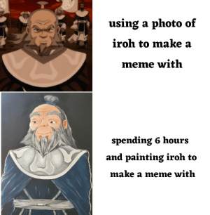 6 hours of my life wasted on a painting that makes Iroh look awfully squishy. by MagzMaggie MORE MEMES: 6 hours of my life wasted on a painting that makes Iroh look awfully squishy. by MagzMaggie MORE MEMES