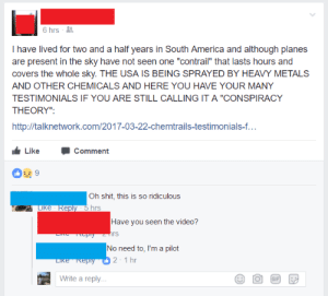 "America, Shit, and Tumblr: 6 hrs -  I have lived for two and a half years in South America and although planes  are present in the sky have not seen one ""contrail"" that lasts hours and  covers the whole sky. THE USA IS BEING SPRAYED BY HEAVY METALS  AND OTHER CHEMICALS AND HERE YOU HAVE YOUR MANY  TESTIMONIALS IF YOU ARE STILL CALLING IT A ""CONSPIRACY  THEORY""  http,/talknetworkom201703-22-chemtrais-testimonials-t  LikeC  Comment  Oh shit, this is so ridiculous  Have you seen the video?  rs  No need to, I'm a pilot  2 1 hr  Write a reply memehumor:  Chemtrails are killing the US population and pilots are government operators!"