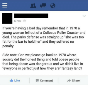 "lolzandtrollz:  It's A Reality, People: 6 hrs  If you're having a bad day remember that in 1978 a  young woman fell out of a Collosus Roller Coaster and  died. The parks defense was straight up ""she was too  fat for the bar to hold her"" and they suffered no  penalty  Side note: Can we please go back to 1978 where  society did the honest thing and told obese people  that being obese was dangerous and we didn't live in  ""everyone is perfect just how they are"" fantasy land?  Like  Share  Comment  II lolzandtrollz:  It's A Reality, People"