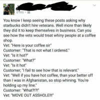 "via, John Burk: 6 hrs M  You know keep seeing these posts asking why  starbucks didnt hire veterans. Well more than likely  they did it to keep themselves in business. Can you  see how the vets would treat whiny people at a coffee  shop.  Vet: ""Here is your coffee sir""  Customer: ""That is not what I ordered.""  Vet: ""Is it hot?""  Customer: ""What?""  Vet: ""Is it hot""  Customer, ""I fail to see how that is relevant.""  Vet: ""Well if you have hot coffee, than your better off  than I was in Afghanistan, so stop whining. You're  holding up my line.  Customer: ""What?!?!""  Vet: ""MOVE OUT ASSHOLE!!!"" via, John Burk"