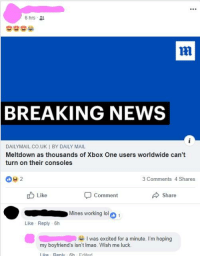 dailymail.co.uk: 6 hrs .  ni  BREAKING NEWS  DAILYMAIL.CO.UK İ BY DAILY MAIL  Meltdown as thousands of Xbox One users worldwide can't  turn on their consoles  3 Comments 4 Shares  Like  Comment  Share  Mines working lol  Like Reply 6h  I was excited for a minute. I'm hoping  my boyfriend's isn't Imao. Wish me luck.  l ike Ren 6h Fdited