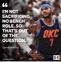 """""""Aye P, they said I gotta come off the bench."""": 6  I'M NOT  SACRIFICING  NO BENCH  ROLE. SO  THAT'SO  OF THE  QUESTION.  Carmelo Anthony  B R  h/t Royce Young """"Aye P, they said I gotta come off the bench."""""""
