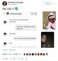 Australia, Earth, and Live: 6 inches is enough  @ExtendoBans  Followv  WE DID IT  harrisoncorboy  Адиа  You wanna make that earth  sandwich  You live in Australia or New  Zealand?  Australia  Do you have a piece of bread?  Yes  6:26 PM-9 Jan 2019  18,376 Retweets 73,797 Likes C Make Earth Sandwiches, not war.