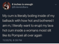 Bored, Cum, and Jacking Off: 6 inches is enough  @ExtendoBans  My cum is literally boiling inside of my  ballsack with how hot and bothered l  am rn, I literally want to erupt my lava  hot cum inside a womans moist slit  like its Pompeii all over again  11/20/18, 6:39 PM Bro, I used to literally watch porn without jacking off I swear, like I literally just watched it when I'm bored for the plot and shit , Until one night I touched my dick on accident and bam. But that gotta be the weirdest shit I've done