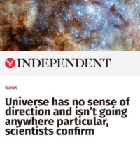 me too bitch, you aint special https://t.co/dzBFImS6oP: 6  INDEPENDENT  News  Universe has no sense of  direction and isn't going  anywhere particular,  scientists confirm me too bitch, you aint special https://t.co/dzBFImS6oP