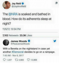 Even more true today after Democrats called open season on Trump supporters!: 6  Joy Reid e  @JoyAnnReid  The @NRA is soaked and bathed in  blood. How do its adherents sleep at  night?  11/5/17, 12:34 PM  7,102 Retweets 23.3K Likes  James Woods  @RealJamesWoods  With a Beretta on the nightstand in case yet  another#Democrat decides to go on a rampage.  7:43 AM Nov 6, 2017  1,227 4,68  12,866 Even more true today after Democrats called open season on Trump supporters!