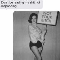 Bitch, Relationships, and Shit: Don't be reading my shit not  responding  NOT  YOUR  BITCH Better luck next time